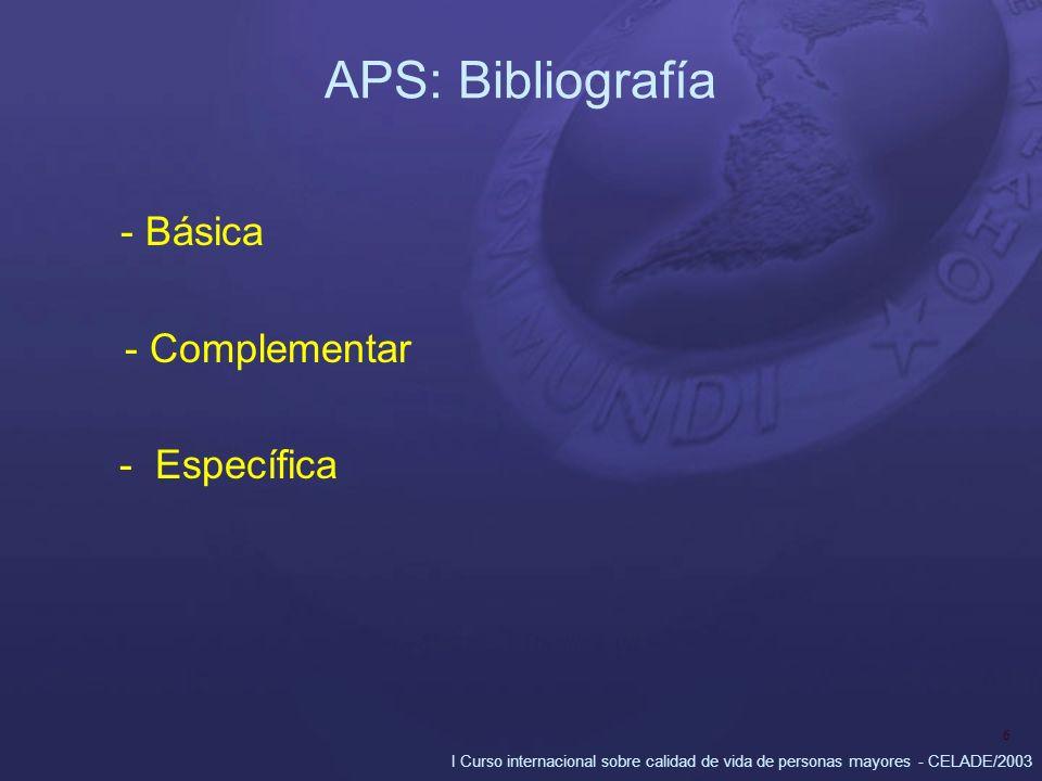 I Curso internacional sobre calidad de vida de personas mayores - CELADE/2003 6 APS: Bibliografía - Básica - Complementar - Específica