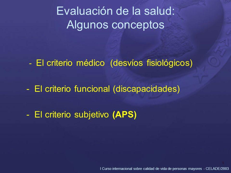 I Curso internacional sobre calidad de vida de personas mayores - CELADE/2003 8 Evaluación de la salud: Algunos conceptos - El criterio médico (desvíos fisiológicos) - El criterio funcional (discapacidades) - El criterio subjetivo (APS)