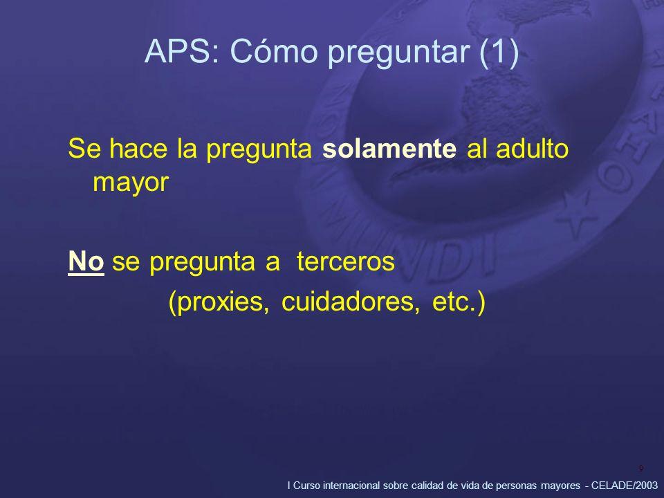 I Curso internacional sobre calidad de vida de personas mayores - CELADE/2003 9 APS: Cómo preguntar (1) Se hace la pregunta solamente al adulto mayor No se pregunta a terceros (proxies, cuidadores, etc.)