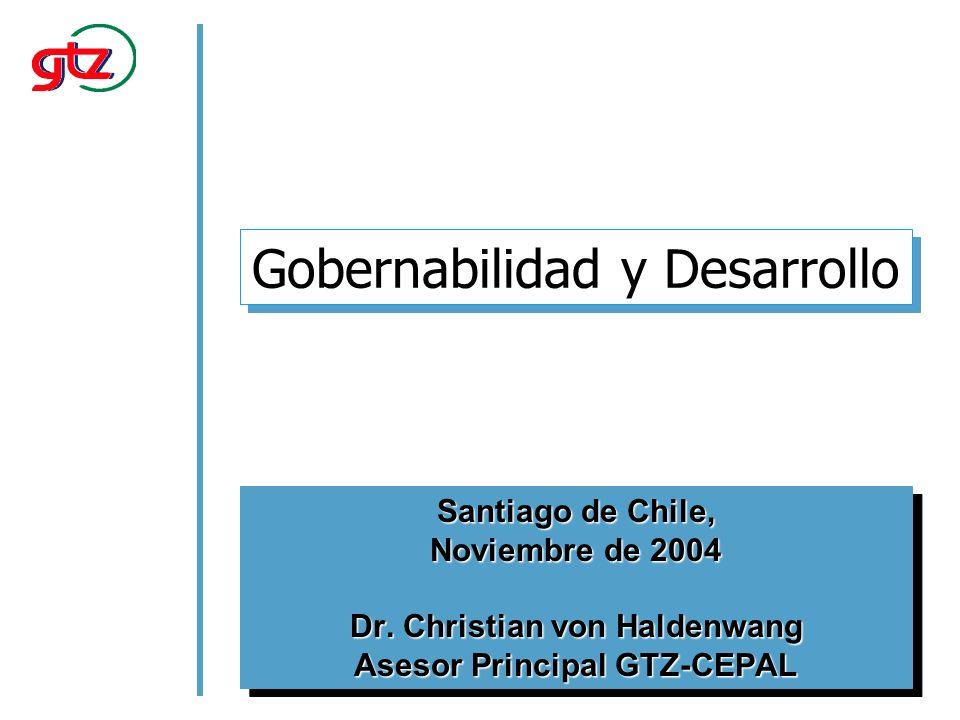 Gobernabilidad y Desarrollo Santiago de Chile, Noviembre de 2004 Dr. Christian von Haldenwang Asesor Principal GTZ-CEPAL Santiago de Chile, Noviembre
