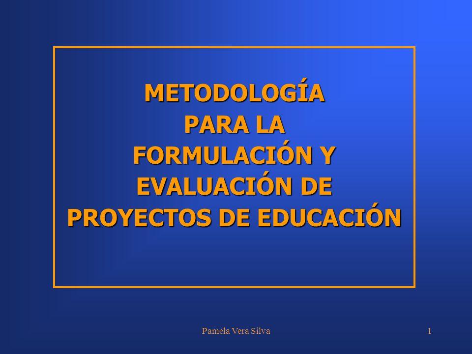 Pamela Vera Silva1 METODOLOGÍA PARA LA FORMULACIÓN Y EVALUACIÓN DE PROYECTOS DE EDUCACIÓN