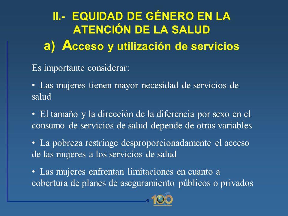 II.- EQUIDAD DE GÉNERO EN LA ATENCIÓN DE LA SALUD a) A cceso y utilización de servicios Es importante considerar: Las mujeres tienen mayor necesidad d
