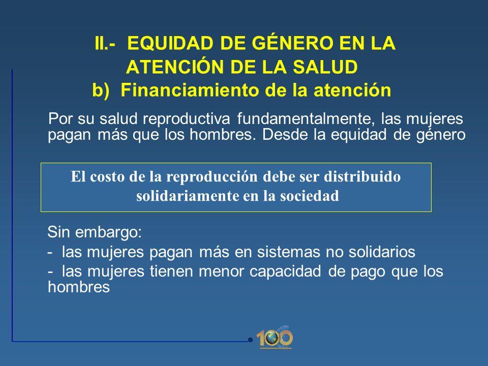 II.- EQUIDAD DE GÉNERO EN LA ATENCIÓN DE LA SALUD b) Financiamiento de la atención Por su salud reproductiva fundamentalmente, las mujeres pagan más q