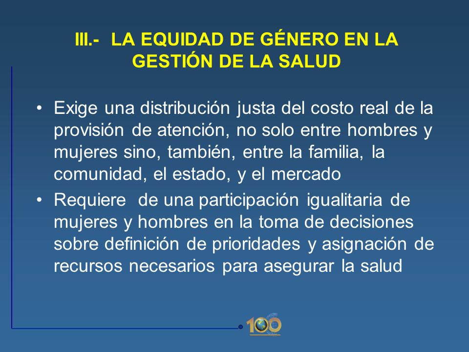 III.- LA EQUIDAD DE GÉNERO EN LA GESTIÓN DE LA SALUD Exige una distribución justa del costo real de la provisión de atención, no solo entre hombres y