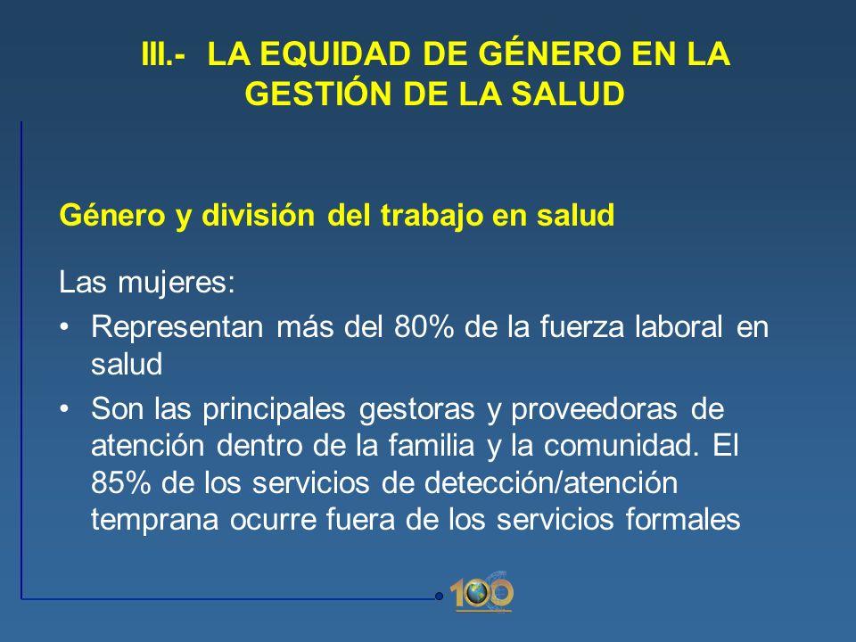 Género y división del trabajo en salud Las mujeres: Representan más del 80% de la fuerza laboral en salud Son las principales gestoras y proveedoras d