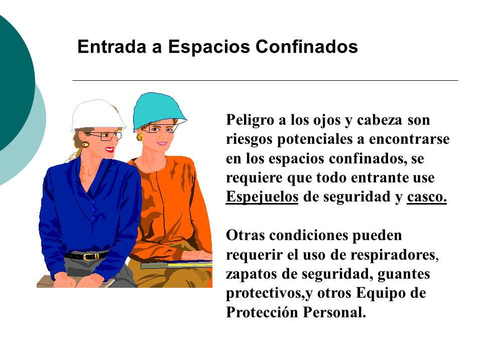 Entrada a Espacios Confinados Peligro a los ojos y cabeza son riesgos potenciales a encontrarse en los espacios confinados, se requiere que todo entrante use Espejuelos de seguridad y casco.
