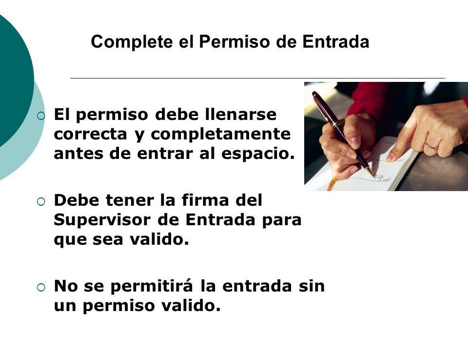 Complete el Permiso de Entrada El permiso debe llenarse correcta y completamente antes de entrar al espacio. Debe tener la firma del Supervisor de Ent