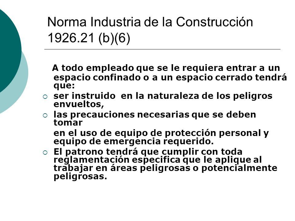 Norma Industria de la Construcción 1926.21 (b)(6) A todo empleado que se le requiera entrar a un espacio confinado o a un espacio cerrado tendrá que: