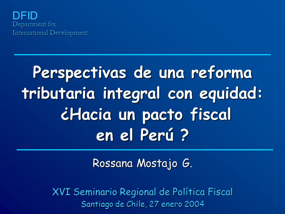 Perspectivas de una reforma tributaria integral con equidad: ¿Hacia un pacto fiscal en el Perú ? Department for International Development DFID Rossana