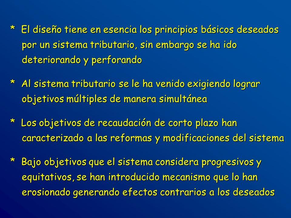 * El diseño tiene en esencia los principios básicos deseados por un sistema tributario, sin embargo se ha ido deteriorando y perforando * Al sistema t