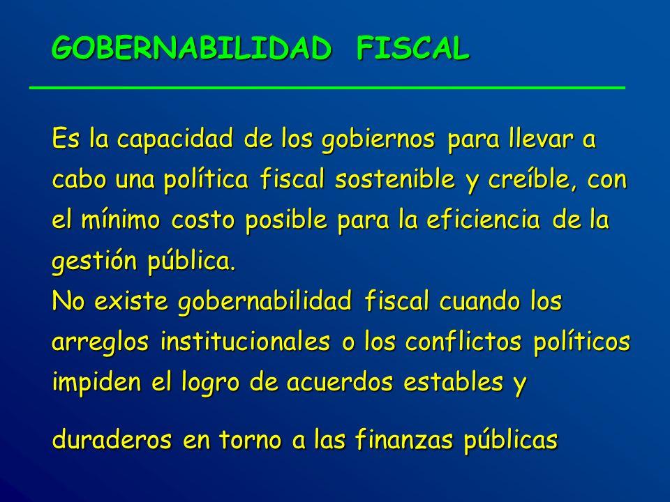 GOBERNABILIDAD FISCAL Es la capacidad de los gobiernos para llevar a cabo una política fiscal sostenible y creíble, con el mínimo costo posible para l