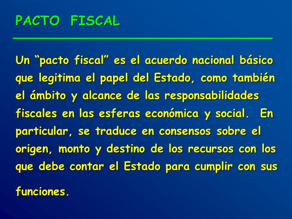 PACTO FISCAL Un pacto fiscal es el acuerdo nacional básico que legitima el papel del Estado, como también el ámbito y alcance de las responsabilidades