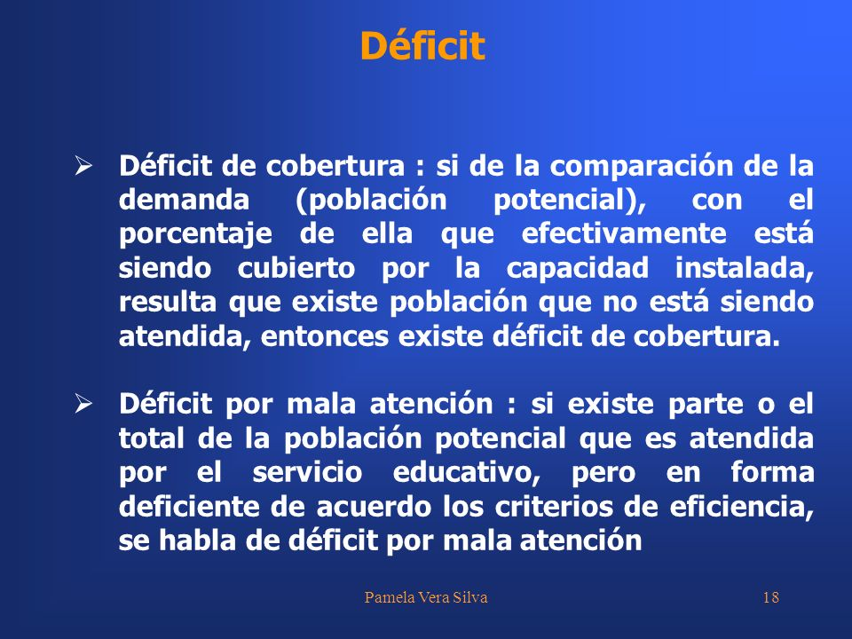 Pamela Vera Silva18 Déficit Déficit de cobertura : si de la comparación de la demanda (población potencial), con el porcentaje de ella que efectivamente está siendo cubierto por la capacidad instalada, resulta que existe población que no está siendo atendida, entonces existe déficit de cobertura.