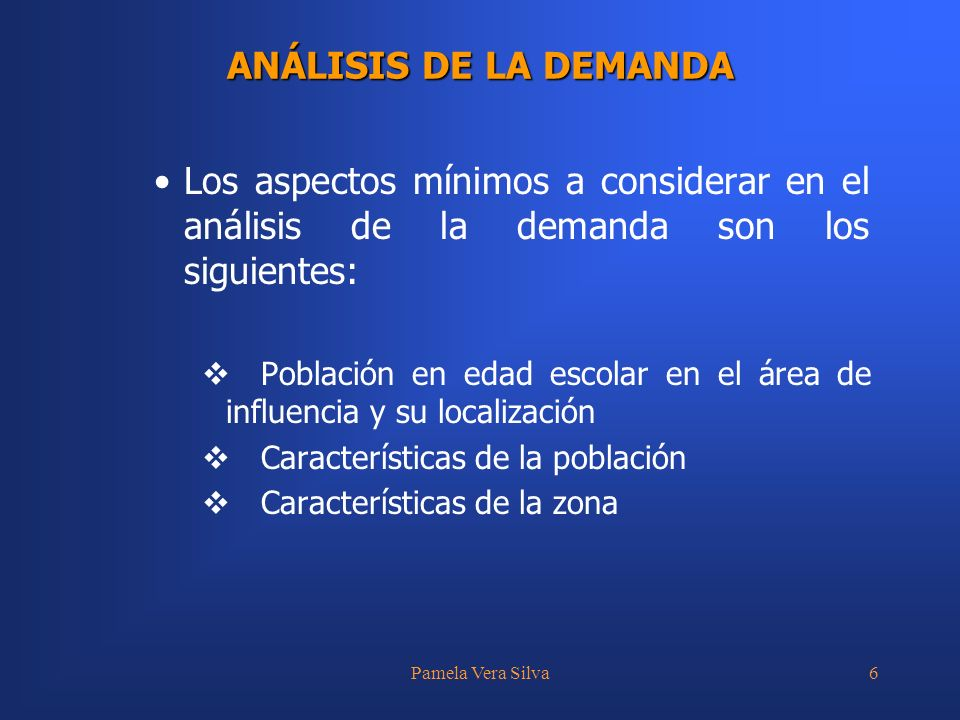 Pamela Vera Silva6 ANÁLISIS DE LA DEMANDA Los aspectos mínimos a considerar en el análisis de la demanda son los siguientes: Población en edad escolar en el área de influencia y su localización Características de la población Características de la zona