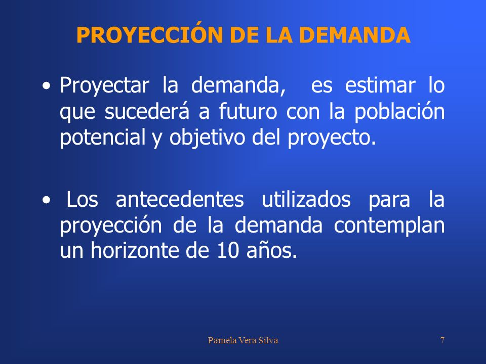 Pamela Vera Silva7 PROYECCIÓN DE LA DEMANDA Proyectar la demanda, es estimar lo que sucederá a futuro con la población potencial y objetivo del proyec