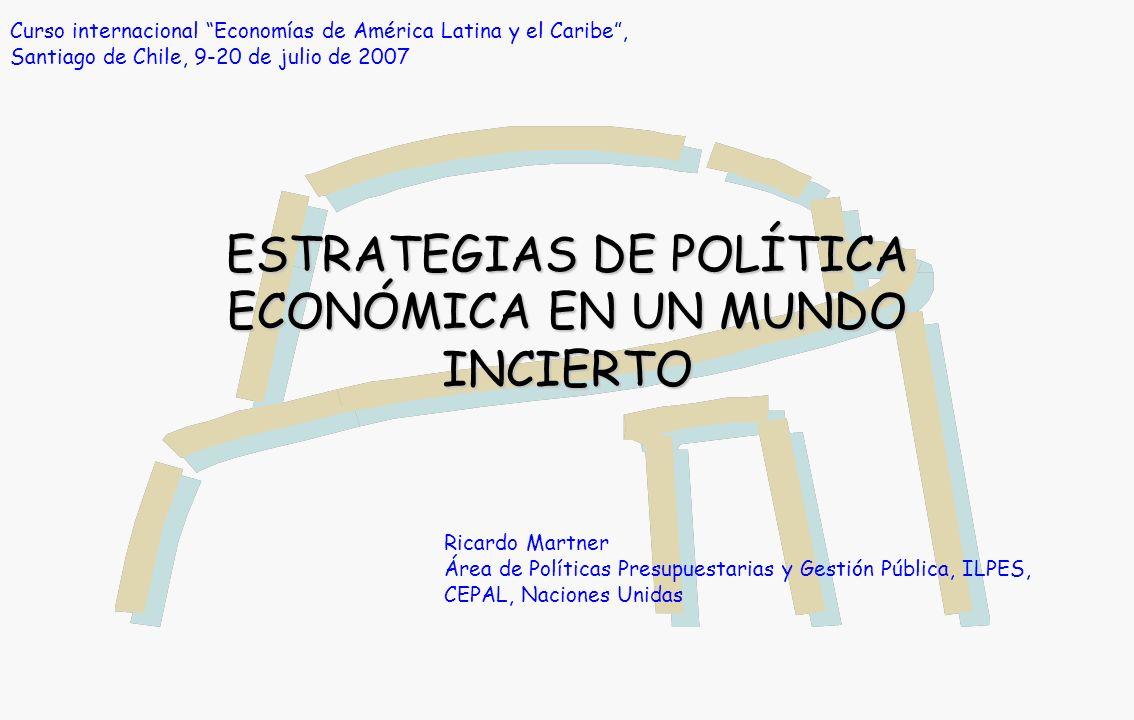 ESTRATEGIAS DE POLÍTICA ECONÓMICA EN UN MUNDO INCIERTO Ricardo Martner Área de Políticas Presupuestarias y Gestión Pública, ILPES, CEPAL, Naciones Unidas Curso internacional Economías de América Latina y el Caribe, Santiago de Chile, 9-20 de julio de 2007