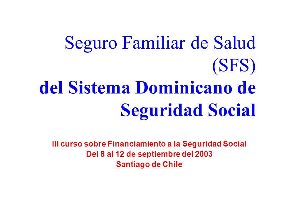 Seguro Familiar de Salud (SFS) del Sistema Dominicano de Seguridad Social III curso sobre Financiamiento a la Seguridad Social Del 8 al 12 de septiembre del 2003 Santiago de Chile