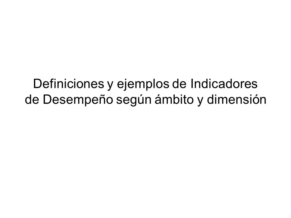 Definiciones y ejemplos de Indicadores de Desempeño según ámbito y dimensión