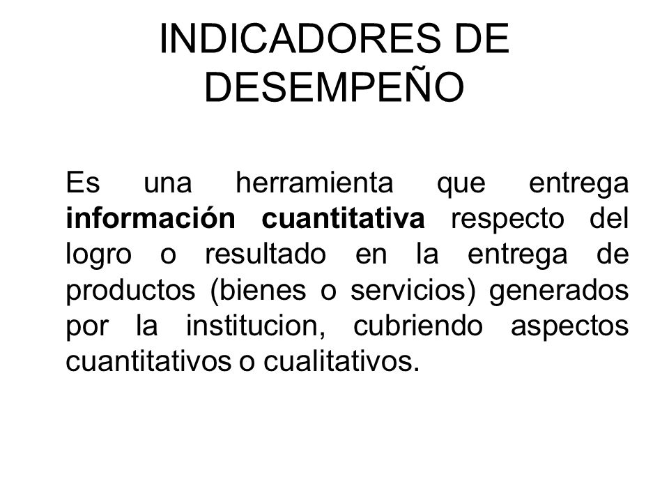 INDICADORES DE DESEMPEÑO Es una herramienta que entrega información cuantitativa respecto del logro o resultado en la entrega de productos (bienes o s