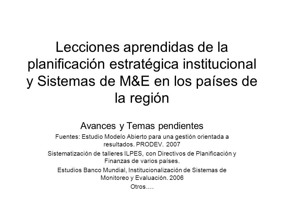 Lecciones aprendidas de la planificación estratégica institucional y Sistemas de M&E en los países de la región Avances y Temas pendientes Fuentes: Es