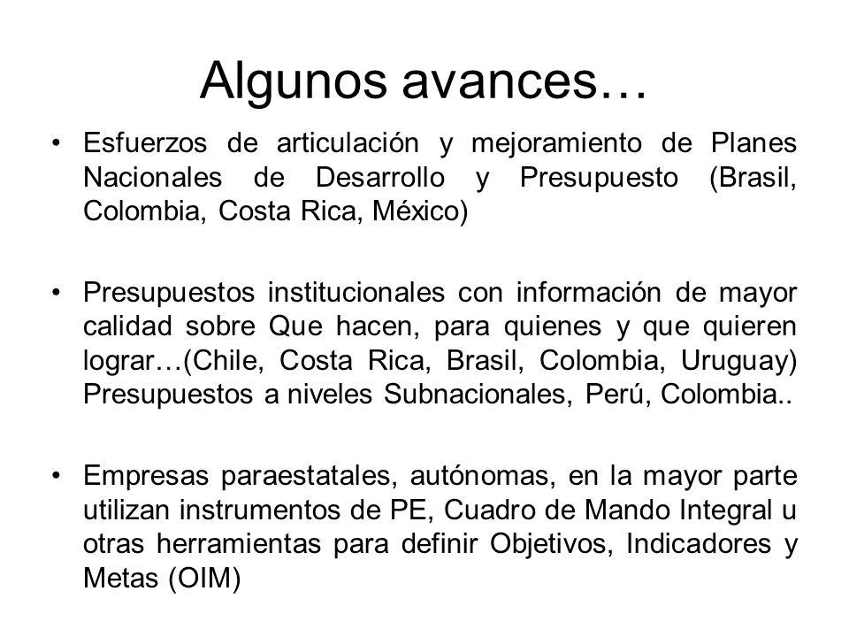 Algunos avances… Esfuerzos de articulación y mejoramiento de Planes Nacionales de Desarrollo y Presupuesto (Brasil, Colombia, Costa Rica, México) Pres