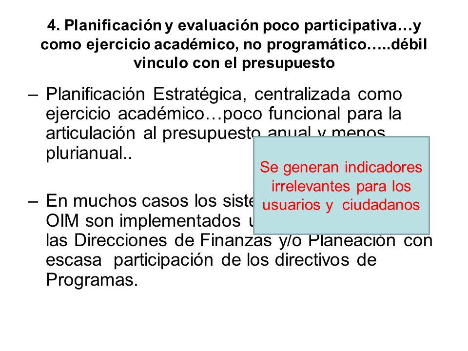 4. Planificación y evaluación poco participativa…y como ejercicio académico, no programático…..débil vinculo con el presupuesto –Planificación Estraté