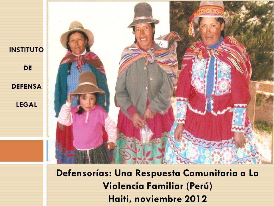 Defensorías: Una Respuesta Comunitaria a La Violencia Familiar (Perú) Haiti, noviembre 2012 INSTITUTO DE DEFENSA LEGAL