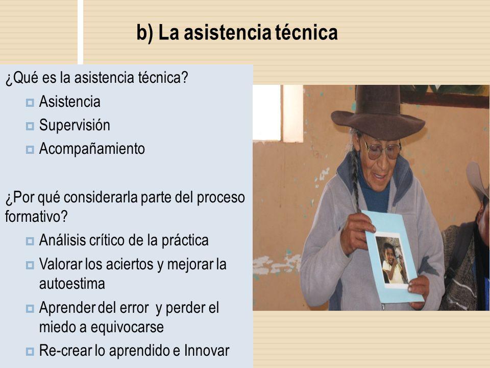 b) La asistencia técnica ¿Qué es la asistencia técnica? Asistencia Supervisión Acompañamiento ¿Por qué considerarla parte del proceso formativo? Análi