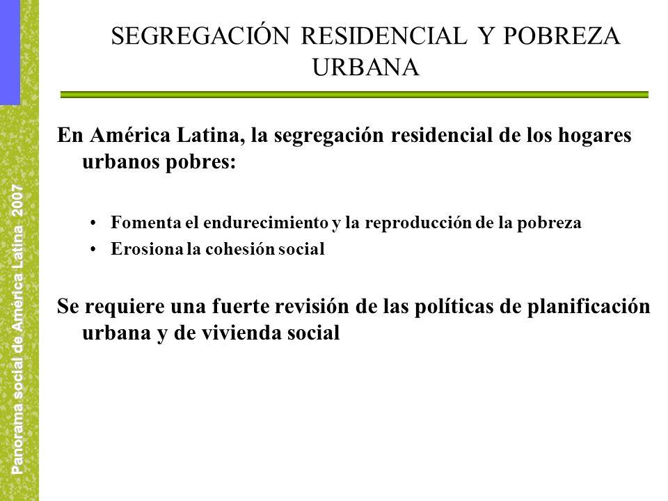 Panorama social de América Latina 2007 SEGREGACIÓN RESIDENCIAL Y POBREZA URBANA En América Latina, la segregación residencial de los hogares urbanos p