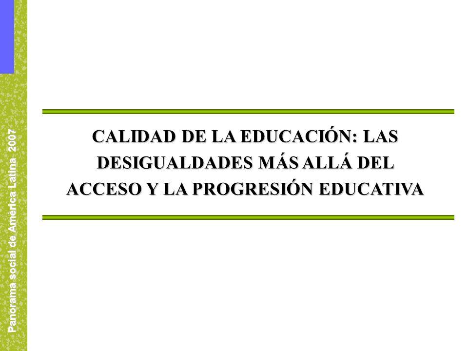 Panorama social de América Latina 2007 CALIDAD DE LA EDUCACIÓN: LAS DESIGUALDADES MÁS ALLÁ DEL ACCESO Y LA PROGRESIÓN EDUCATIVA