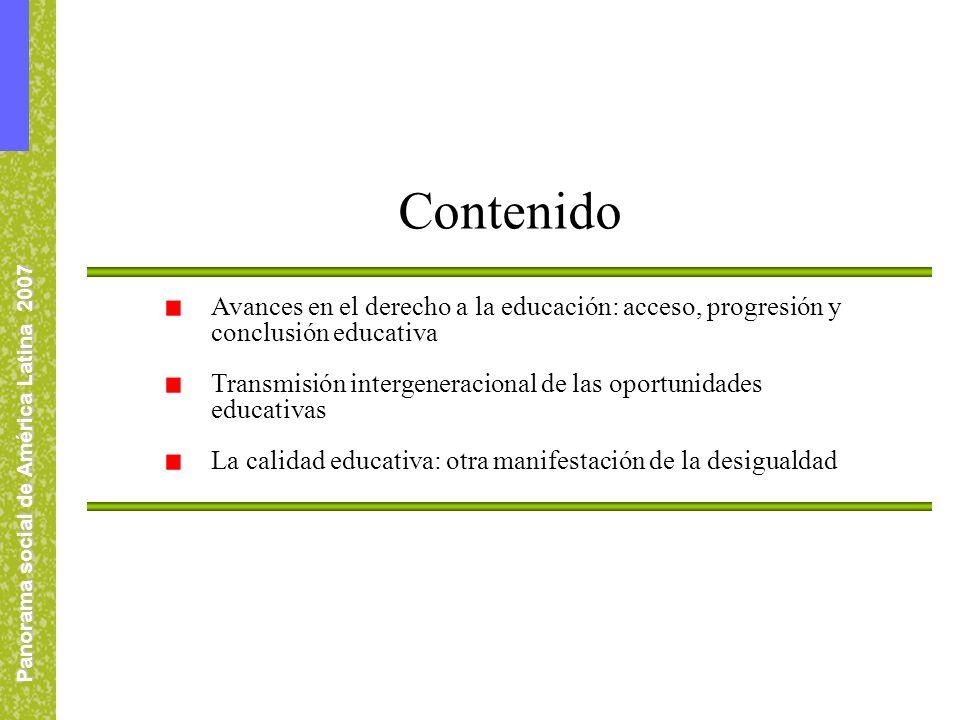 Panorama social de América Latina 2007 Avances en el derecho a la educación: acceso, progresión y conclusión educativa Transmisión intergeneracional de las oportunidades educativas La calidad educativa: otra manifestación de la desigualdad Contenido