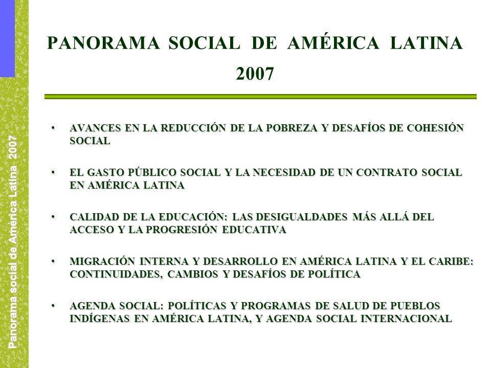 Panorama social de América Latina 2007 PANORAMA SOCIAL DE AMÉRICA LATINA 2007 AVANCES EN LA REDUCCIÓN DE LA POBREZA Y DESAFÍOS DE COHESIÓN SOCIALAVANCES EN LA REDUCCIÓN DE LA POBREZA Y DESAFÍOS DE COHESIÓN SOCIAL EL GASTO PÚBLICO SOCIAL Y LA NECESIDAD DE UN CONTRATO SOCIAL EN AMÉRICA LATINAEL GASTO PÚBLICO SOCIAL Y LA NECESIDAD DE UN CONTRATO SOCIAL EN AMÉRICA LATINA CALIDAD DE LA EDUCACIÓN: LAS DESIGUALDADES MÁS ALLÁ DEL ACCESO Y LA PROGRESIÓN EDUCATIVACALIDAD DE LA EDUCACIÓN: LAS DESIGUALDADES MÁS ALLÁ DEL ACCESO Y LA PROGRESIÓN EDUCATIVA MIGRACIÓN INTERNA Y DESARROLLO EN AMÉRICA LATINA Y EL CARIBE: CONTINUIDADES, CAMBIOS Y DESAFÍOS DE POLÍTICAMIGRACIÓN INTERNA Y DESARROLLO EN AMÉRICA LATINA Y EL CARIBE: CONTINUIDADES, CAMBIOS Y DESAFÍOS DE POLÍTICA AGENDA SOCIAL: POLÍTICAS Y PROGRAMAS DE SALUD DE PUEBLOS INDÍGENAS EN AMÉRICA LATINA, Y AGENDA SOCIAL INTERNACIONALAGENDA SOCIAL: POLÍTICAS Y PROGRAMAS DE SALUD DE PUEBLOS INDÍGENAS EN AMÉRICA LATINA, Y AGENDA SOCIAL INTERNACIONAL