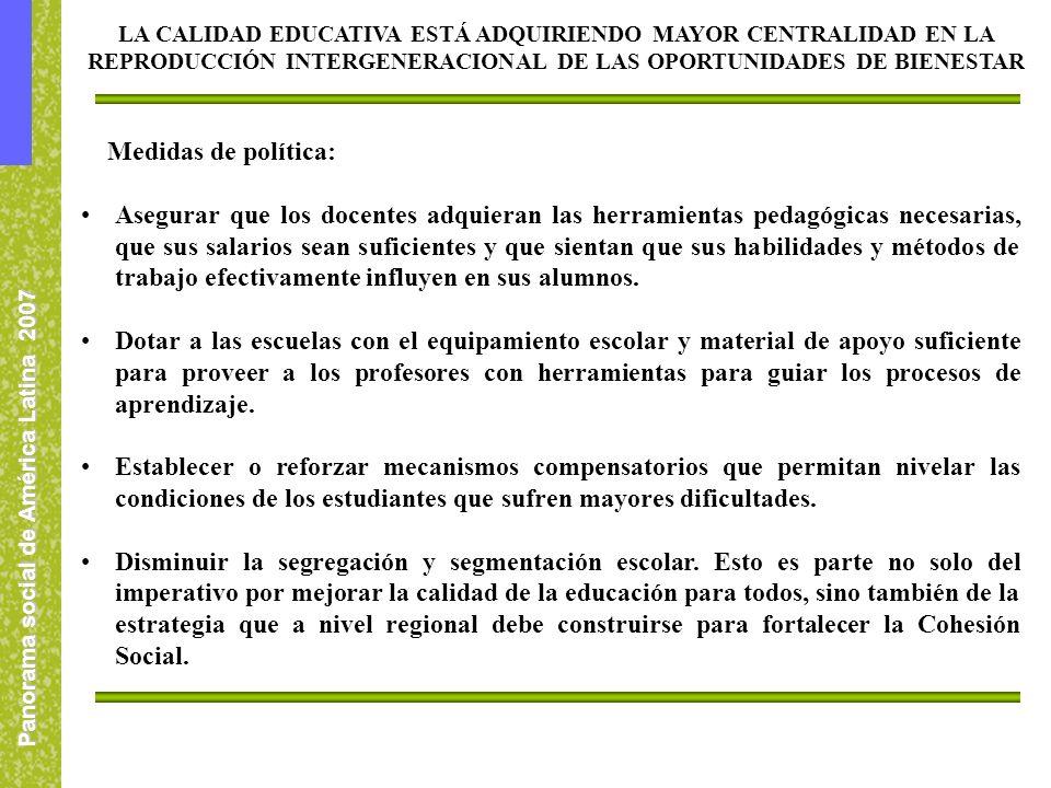 Panorama social de América Latina 2007 Medidas de política: Asegurar que los docentes adquieran las herramientas pedagógicas necesarias, que sus salarios sean suficientes y que sientan que sus habilidades y métodos de trabajo efectivamente influyen en sus alumnos.