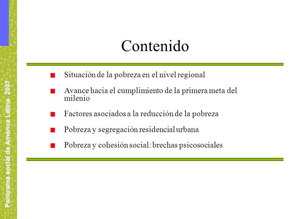 Panorama social de América Latina 2007 Situación de la pobreza en el nivel regional Avance hacia el cumplimiento de la primera meta del milenio Factores asociados a la reducción de la pobreza Pobreza y segregación residencial urbana Pobreza y cohesión social: brechas psicosociales Contenido