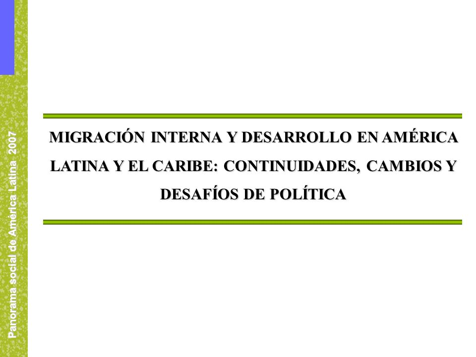 Panorama social de América Latina 2007 MIGRACIÓN INTERNA Y DESARROLLO EN AMÉRICA LATINA Y EL CARIBE: CONTINUIDADES, CAMBIOS Y DESAFÍOS DE POLÍTICA