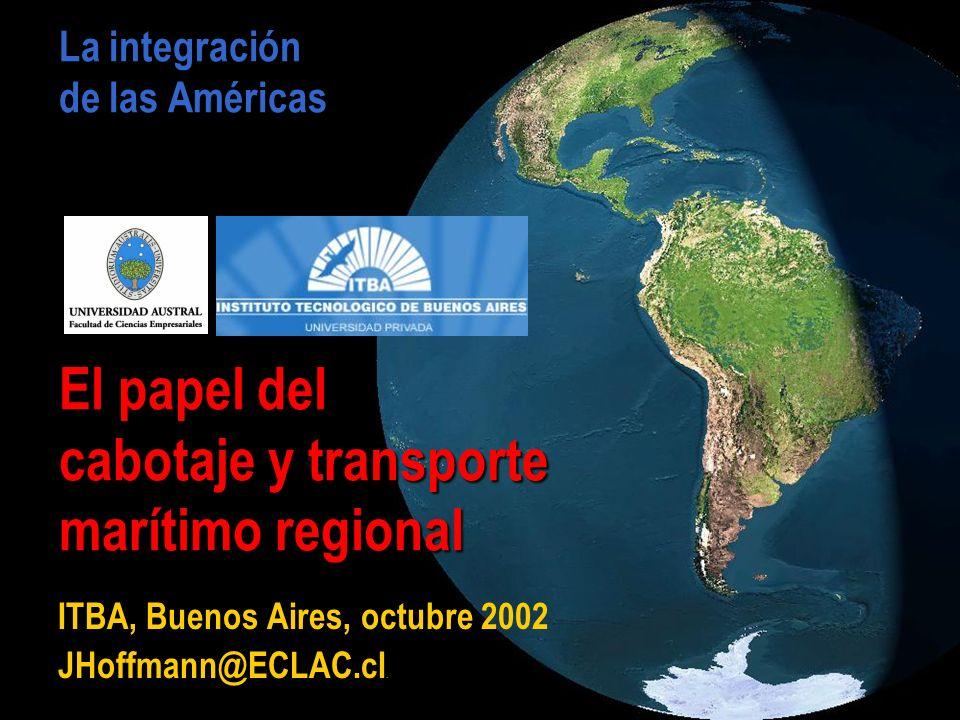 La integración de las Américas El papel del cabotaje y transporte marítimo regional ITBA, Buenos Aires, octubre 2002 JHoffmann@ECLAC.cl.