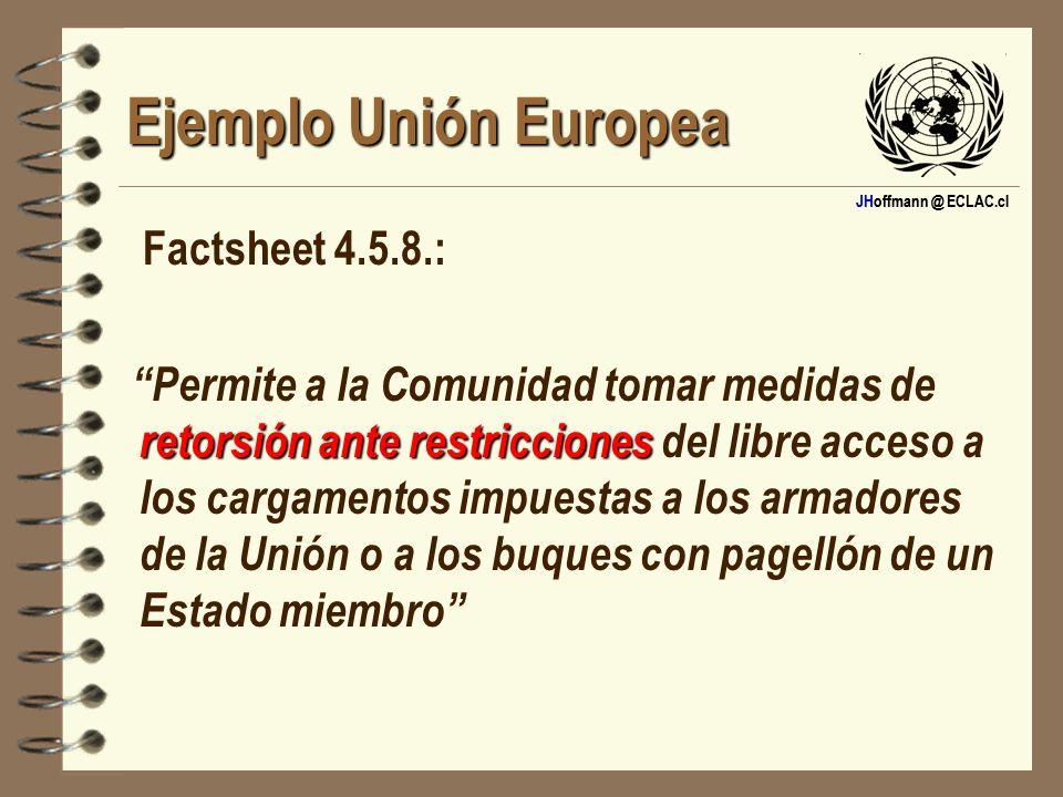 JHoffmann @ ECLAC.cl Ejemplo Unión Europea Factsheet 4.5.8.: retorsión ante restricciones Permite a la Comunidad tomar medidas de retorsión ante restr