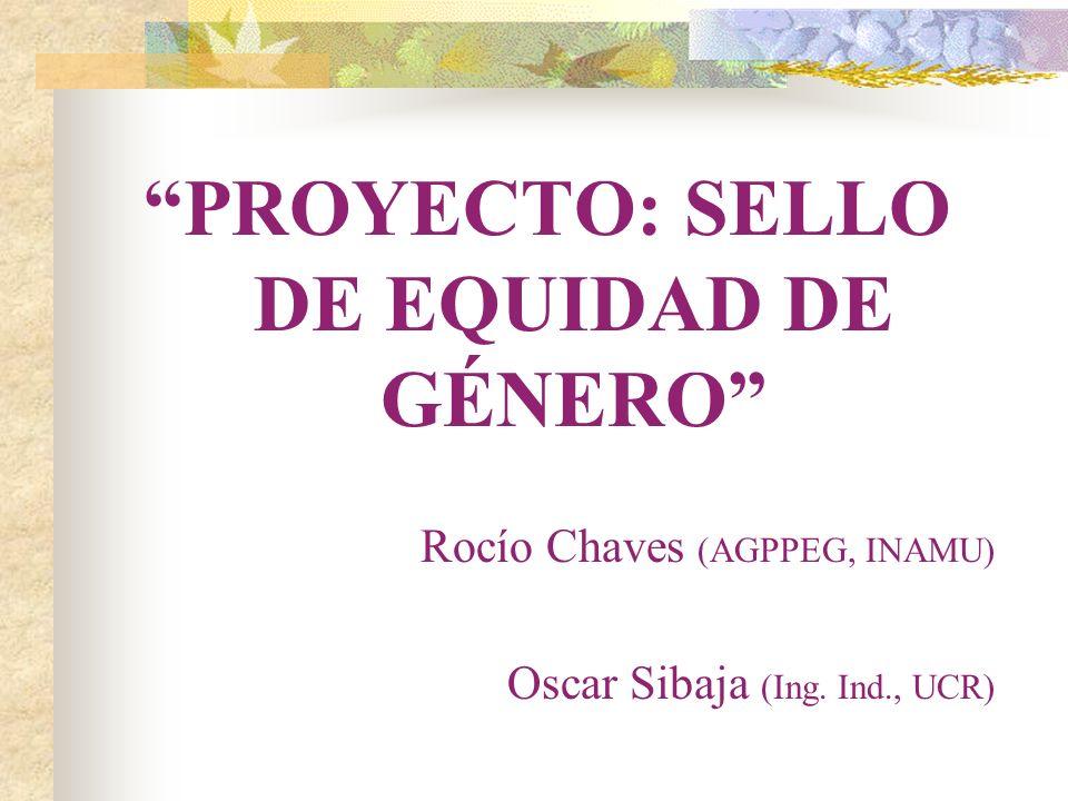 PROYECTO: SELLO DE EQUIDAD DE GÉNERO Rocío Chaves (AGPPEG, INAMU) Oscar Sibaja (Ing. Ind., UCR)