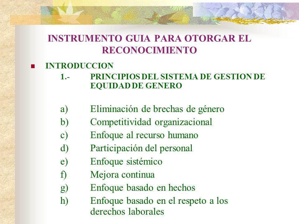 INSTRUMENTO GUIA PARA OTORGAR EL RECONOCIMIENTO INTRODUCCION 1.-PRINCIPIOS DEL SISTEMA DE GESTION DE EQUIDAD DE GENERO a)Eliminación de brechas de gén