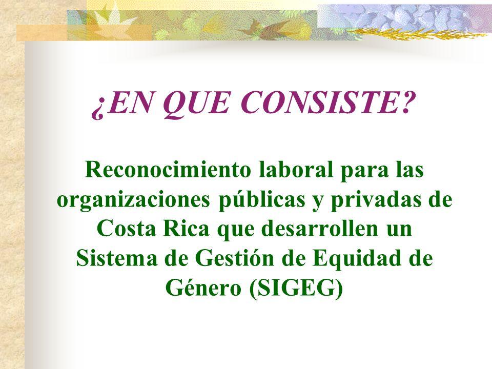 ¿EN QUE CONSISTE? Reconocimiento laboral para las organizaciones públicas y privadas de Costa Rica que desarrollen un Sistema de Gestión de Equidad de