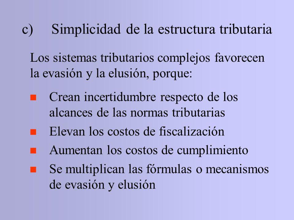 c)Simplicidad de la estructura tributaria Los sistemas tributarios complejos favorecen la evasión y la elusión, porque: n Crean incertidumbre respecto