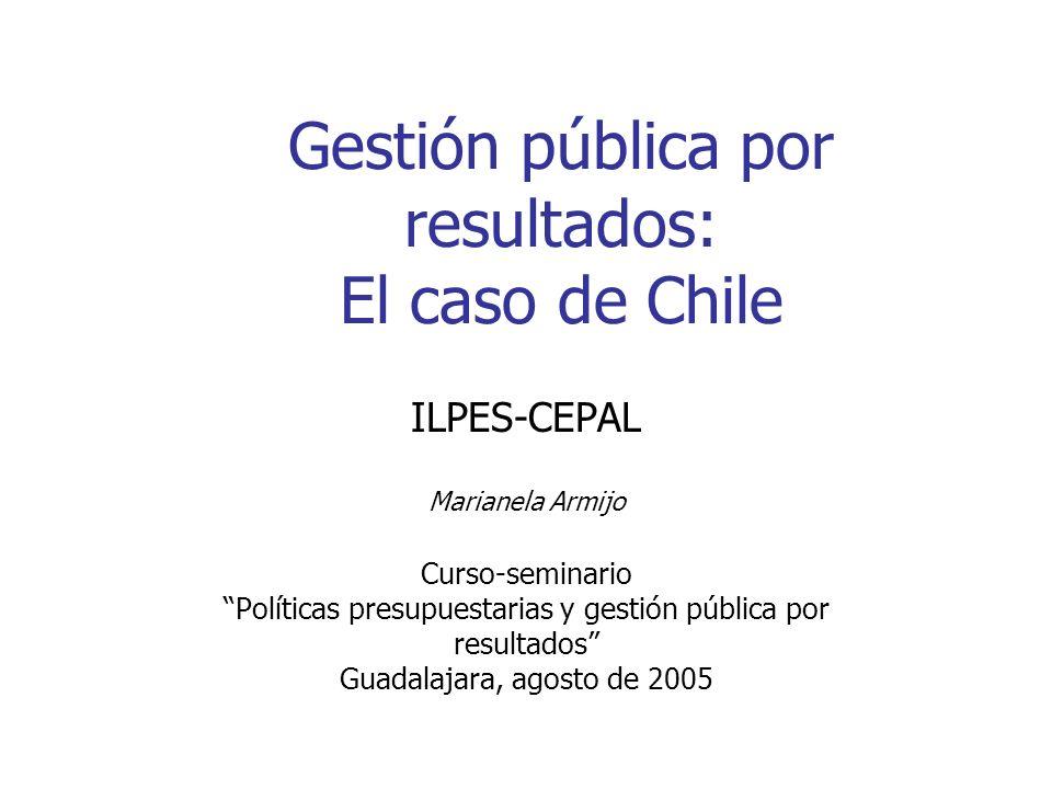 Gestión pública por resultados: El caso de Chile ILPES-CEPAL Marianela Armijo Curso-seminario Políticas presupuestarias y gestión pública por resultad