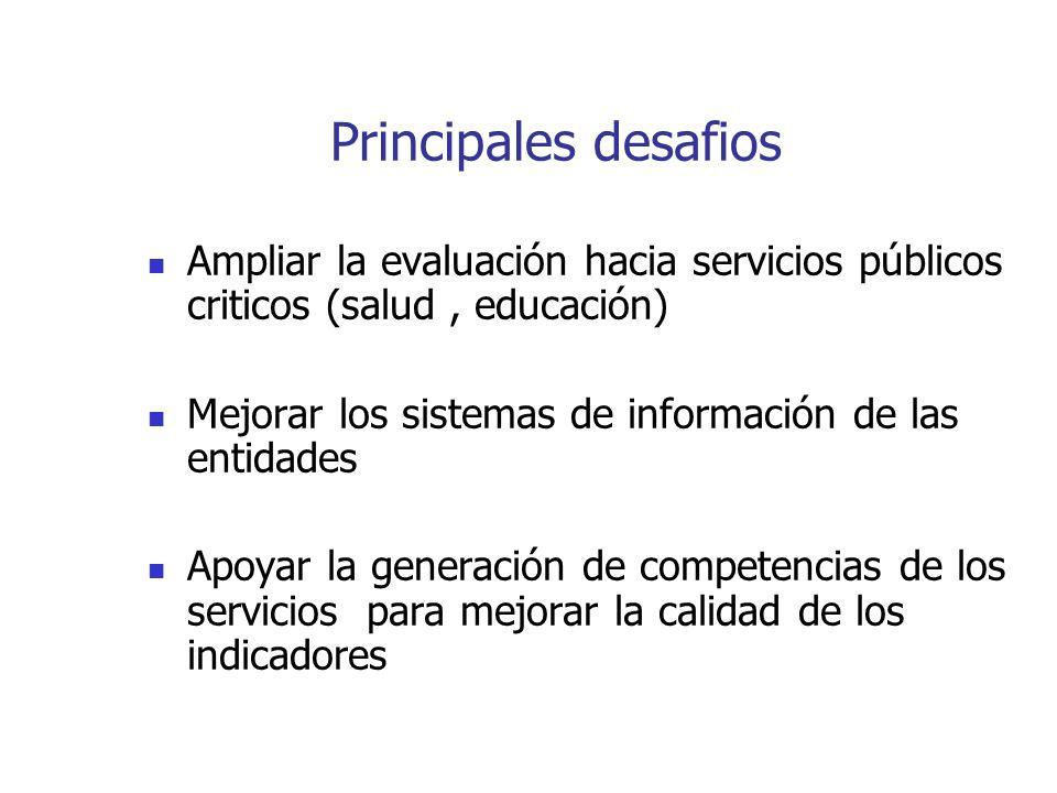 Principales desafios Ampliar la evaluación hacia servicios públicos criticos (salud, educación) Mejorar los sistemas de información de las entidades Apoyar la generación de competencias de los servicios para mejorar la calidad de los indicadores