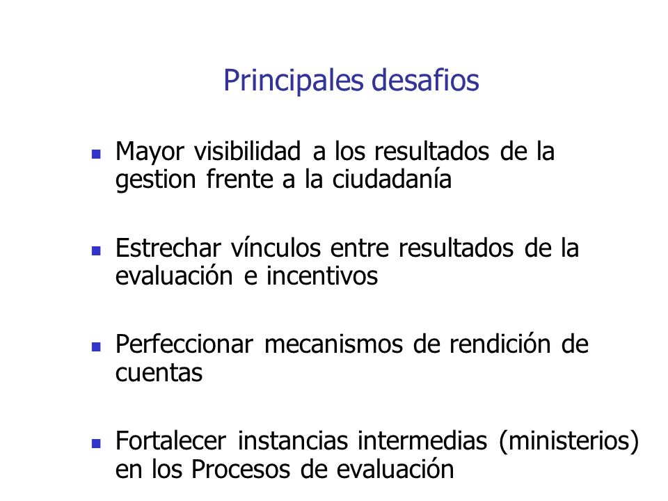 Principales desafios Mayor visibilidad a los resultados de la gestion frente a la ciudadanía Estrechar vínculos entre resultados de la evaluación e incentivos Perfeccionar mecanismos de rendición de cuentas Fortalecer instancias intermedias (ministerios) en los Procesos de evaluación