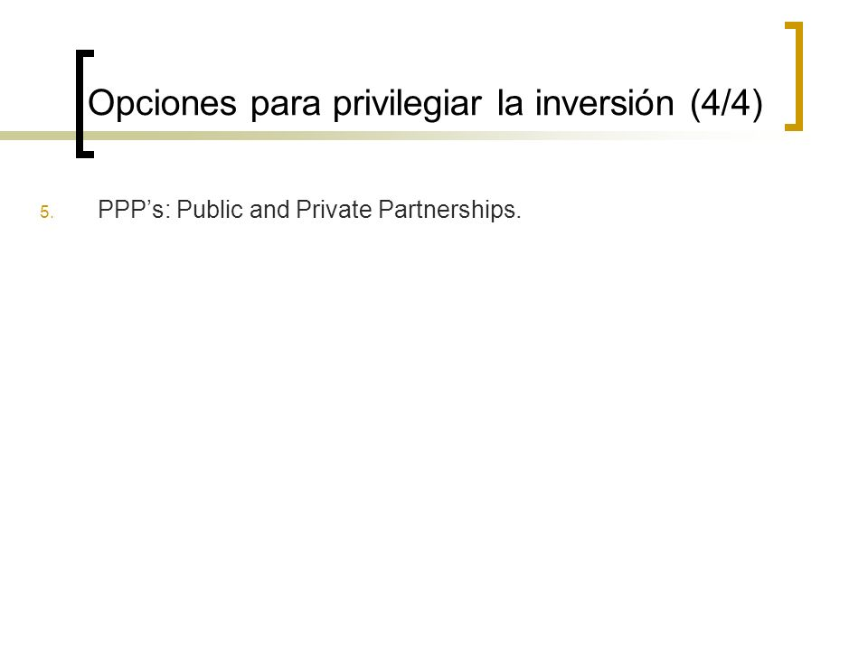 Opciones para privilegiar la inversión (4/4) 5. PPPs: Public and Private Partnerships.
