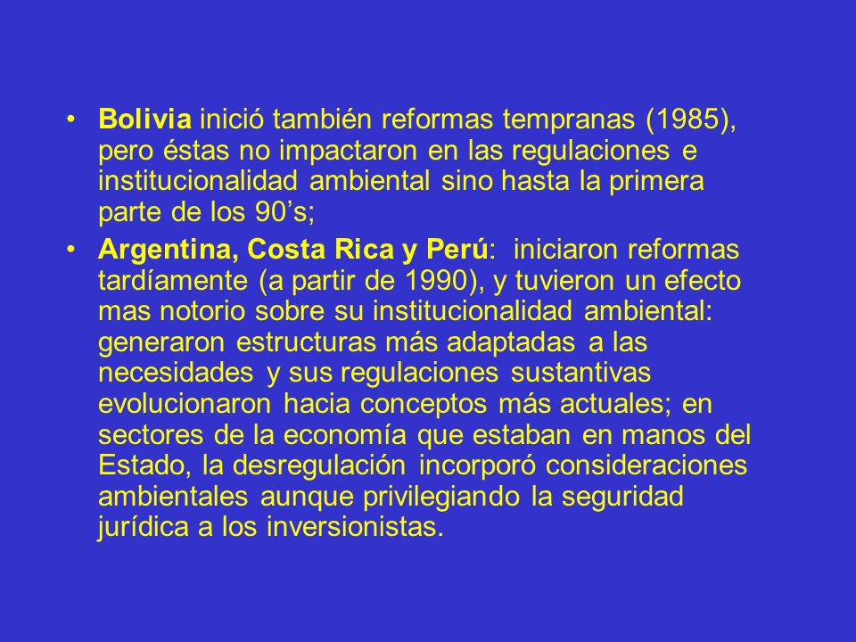 Bolivia inició también reformas tempranas (1985), pero éstas no impactaron en las regulaciones e institucionalidad ambiental sino hasta la primera par