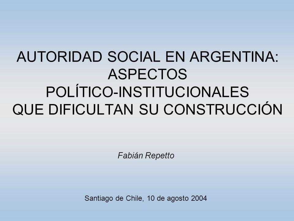 AUTORIDAD SOCIAL EN ARGENTINA: ASPECTOS POLÍTICO-INSTITUCIONALES QUE DIFICULTAN SU CONSTRUCCIÓN Fabián Repetto Santiago de Chile, 10 de agosto 2004
