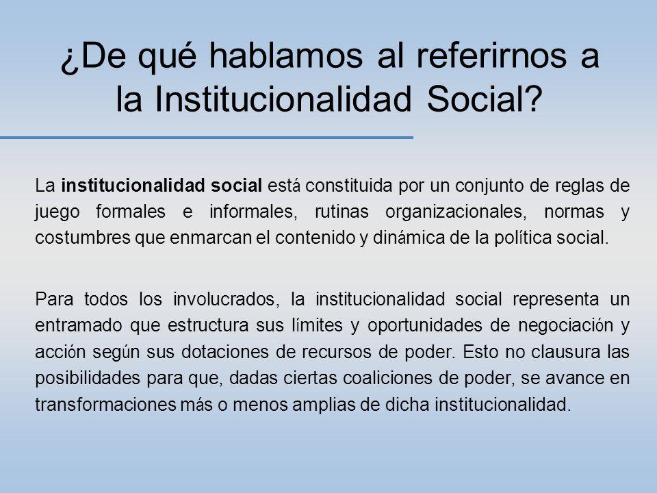 La institucionalidad social est á constituida por un conjunto de reglas de juego formales e informales, rutinas organizacionales, normas y costumbres que enmarcan el contenido y din á mica de la pol í tica social.