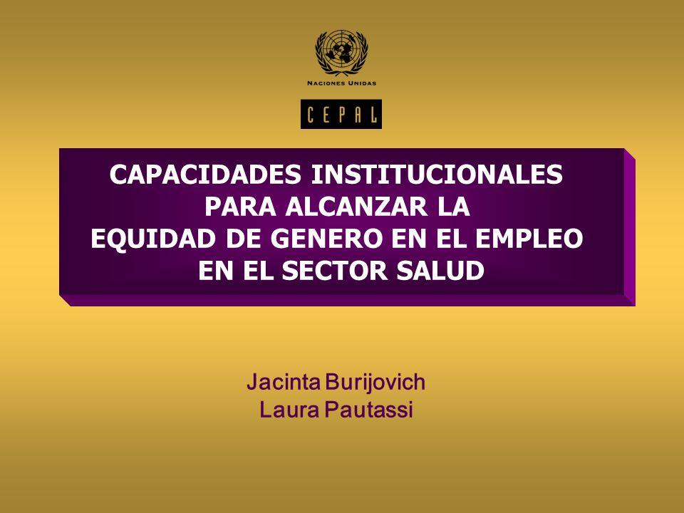 CAPACIDADES INSTITUCIONALES PARA ALCANZAR LA EQUIDAD DE GENERO EN EL EMPLEO EN EL SECTOR SALUD Jacinta Burijovich Laura Pautassi