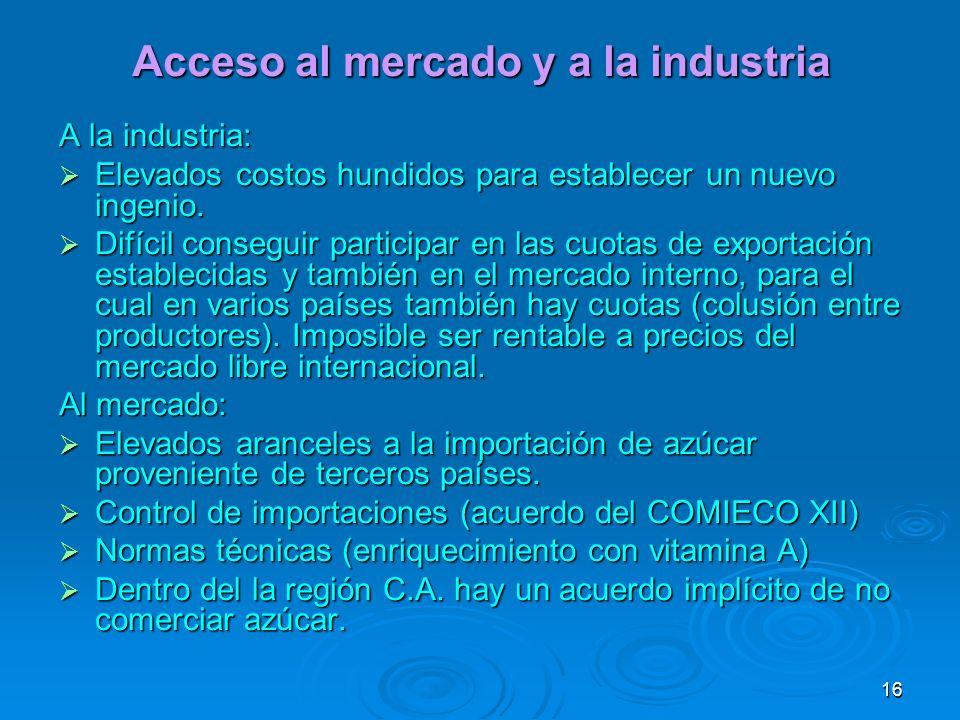 16 Acceso al mercado y a la industria A la industria: Elevados costos hundidos para establecer un nuevo ingenio. Elevados costos hundidos para estable